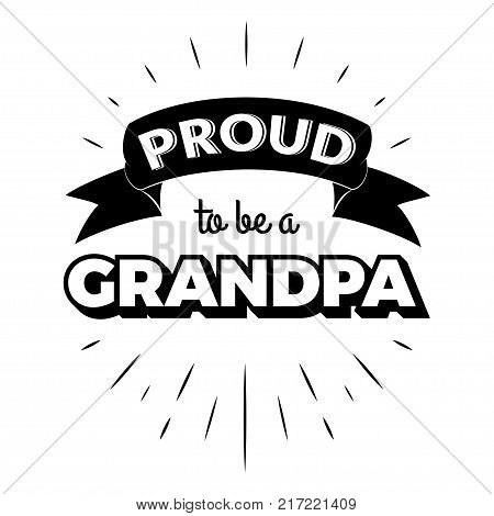 Proud to be a grandpa. Isolated Happy fathers day quote on the white background. Daddy congratulation label, badge, poster, apparel vector illustration. Vintage Typographical retro logo.