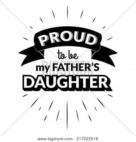 Proud to be my father's daughter. Isolated Happy fathers day quote on the white background. Daddy congratulation label, badge, poster, apparel vector illustration. Vintage Typographical retro logo.