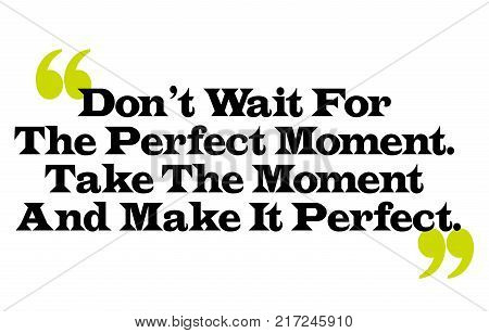 Don t Wait For The Perfect Moment. Take The Moment And Make It Perfect. Creative typographic motivational poster.