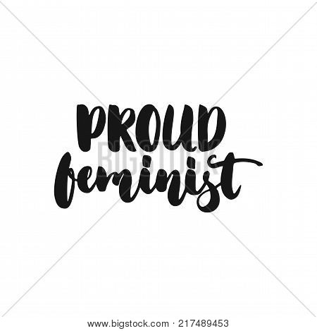 Proud feminism - hand drawn lettering phrase about feminism isolated on the white background. Fun brush ink inscription for photo overlays, greeting card or print, poster design