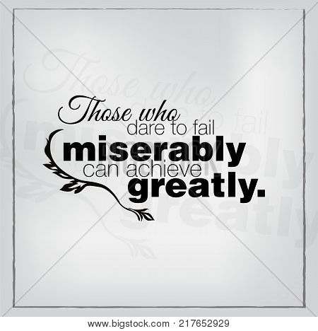 Those who dare to fail miserably can achieve greatly. Motivational background