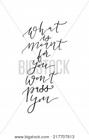 Hand drawn lettering. Ink illustration. Modern brush calligraphy. Isolated on white background. What is meant for you won't pass you.