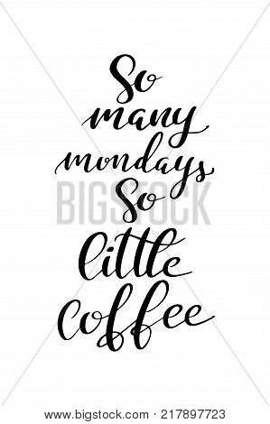 Hand drawn lettering. Ink illustration. Modern brush calligraphy. Isolated on white background. So many mondays so little coffee.