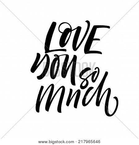 Love you so much phrase. Romantic lettering. Ink illustration. Modern brush calligraphy. Isolated on white background.