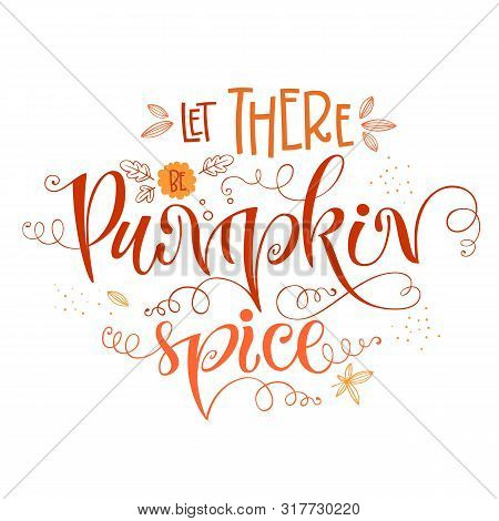 Let There Be Pumpkin Spice - Quote. Autumn Pumpkin Spice Season Handdrawn Lettering Phrase. Vector C