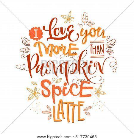 I Love You More Than Pumpkin Spice Latte - Quote. Autumn Pumpkin Spice Season Handdrawn Lettering Ph