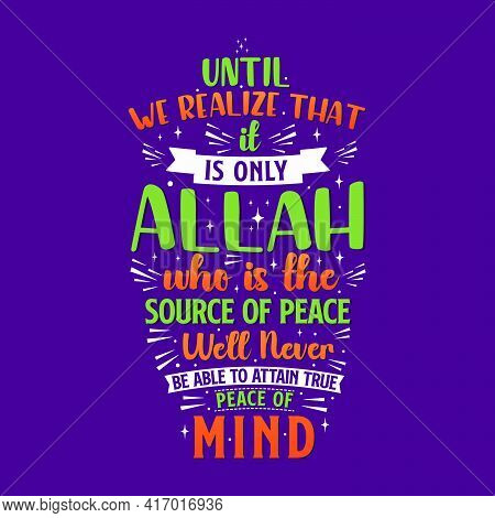 Until We Realize That It Is Only Allah Who Is The Source Of Peace We'll Never Be Able To Attain True