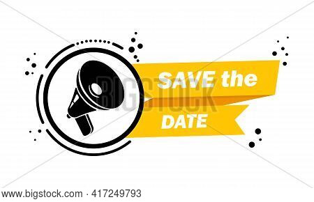 Megaphone With Save The Date Speech Bubble Banner. Loudspeaker. Label For Business, Marketing And Ad