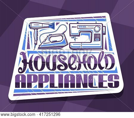 Vector Logo For Household Appliances, White Decorative Sign Board With Illustration Of New Various H