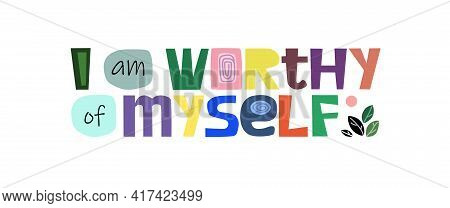 I Am Worthy Of Myself, Colourful Letters. Confidence Building Life Energy Words, Phrase For Personal