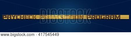 Payroll Protection Program Ppp In The Form Of An Sba Loan. The Text Is Written In Gold Volumetric Le