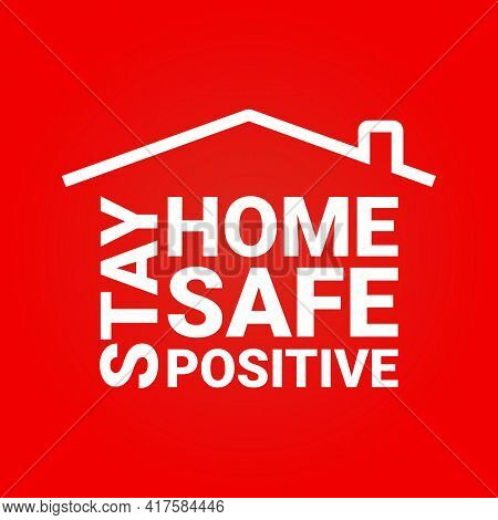 Stay Home. Stay Safe. Stay Positive Slogan With House. Campaign Or Measure Stay Home. Stay Home Quot