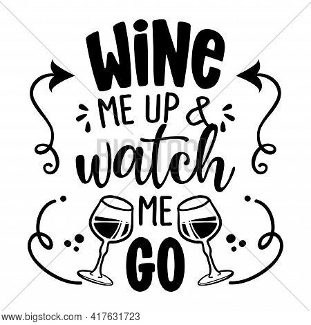 Wine Me Up And Watch Me Go - Design For T-shirts, Cards, Restaurant Or Pub Shop Wall Decoration. Han
