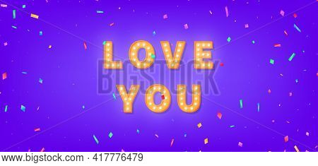 Love You Greeting Card. Love Marquee Text With Colorful Confetti. 3d Light Bulb Template For Valenti
