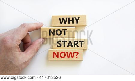 Why Not Start Now Symbol. Wooden Blocks With Words 'why Not Start Now'. Beautiful White Background.