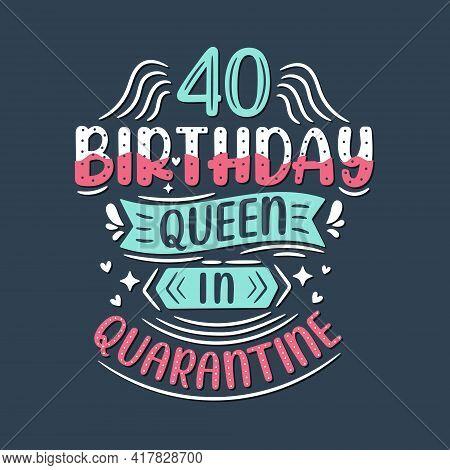 It's My 40 Quarantine Birthday. 40 Years Birthday Celebration In Quarantine.