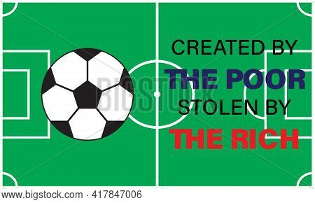 A Vector Of Football Quote Created By The Poor, Stolen By The Rich. Football Nowadays Is Money Orien