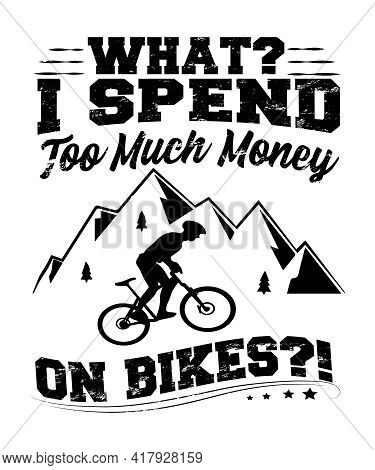 What?  I Spend Too Much Money On Bikes A Quote For Biking Fans, Cyclists, Mountain Bike, Off Road Bi