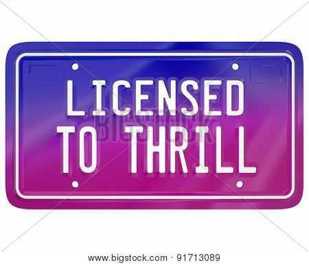 Licensed to Thrill words on a vanity car or automobile plate to illustrate fun or exciting driving in an exciting new model vehicle