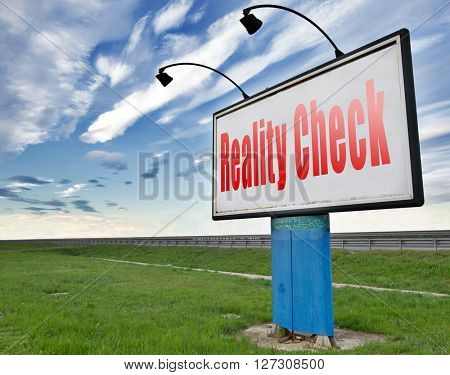 Reality check up for real life events and realistic goals, skpticism or skeptic, road sign billboard.