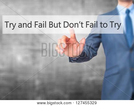 Try And Fail But Dont Fail To Try - Businessman Hand Pressing Button On Touch Screen Interface.
