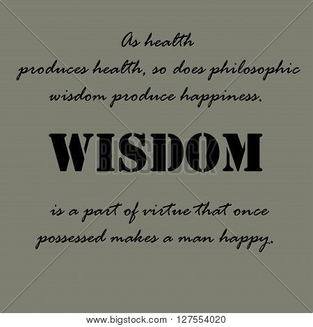 As health produces health, so does philosophic wisdom produce happiness.