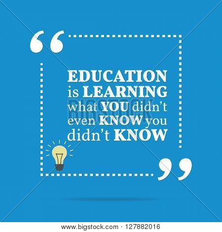 Inspirational Motivational Quote. Education Is Learning What You Didn't Even Know You Didn't Know.