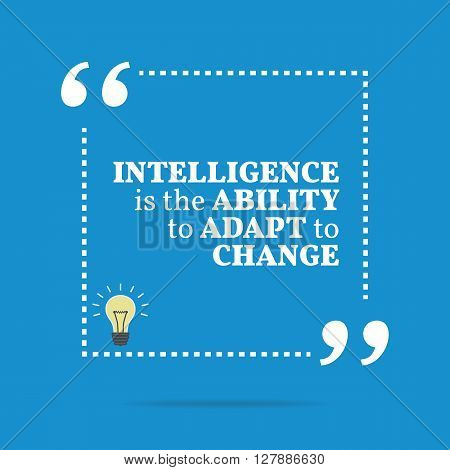 Inspirational Motivational Quote. Intelligence Is The Ability To Adapt To Change.