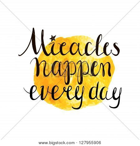Miracles happen every day. Hand drawn inspiring quote isolated on white.Vector hand lettering. Ready design for poster t-shirt design etc.