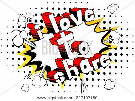 I Love To Share - Comic Book Style Phrase On Abstract Background.