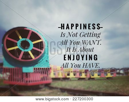Motivational And Inspirational Quotes - Happiness Is Not Getting All You Want. It Is About Enjoying
