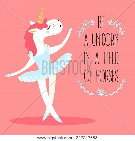 Funny Unicorn Ballerina. Mythical Magic Fictional Animal Dressed As A Dancer In Tutus Skirt. Be A Un