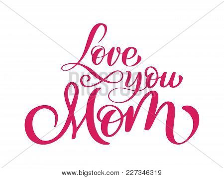 I Love You Mom Card. Hand Drawn Lettering Design. Happy Mother S Day Typographical Background. Ink I