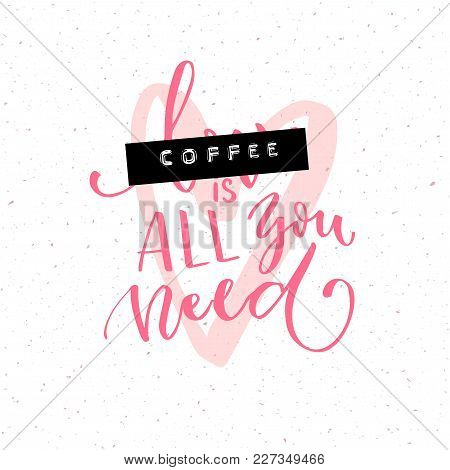 Coffee Is All You Need. Funny Quote With The Word Love Covered With Embossed Tape. Brush Calligraphy