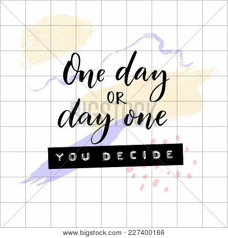 One Day Or Day One, You Decide. Inspirational And Motivational Quote. Embossed Tape Words And Brush