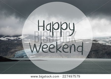 English Text Happy Weekend. Glacier With Lake In Norway. Dark Cloudy Sky