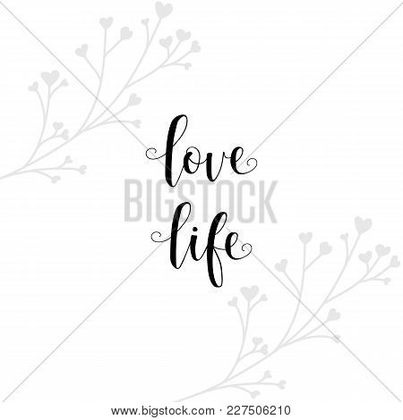 Love Life. Lettering. Quote To Design Greeting Card, Poster, Banner, Printable Wall Art, T-shirt And