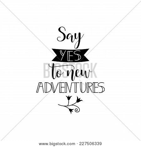 Say Yes To New Adventure. Lettering. Design For Banner Poster, Card, Invitation Flyer Brochure T-shi