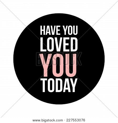 Have You Loved You Today Text In Black Circle On White Background. Simple Design. Fashion Style Love