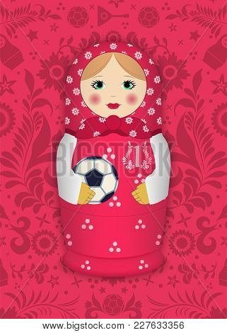 Matryoshka With A Ball On The Background Of Russian Patterns And Elements. Football 2018. Vector Ill
