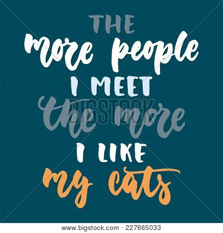 The More People I Meet The More I Like My Cats - Hand Drawn Lettering Phrase For Animal Lovers On Th