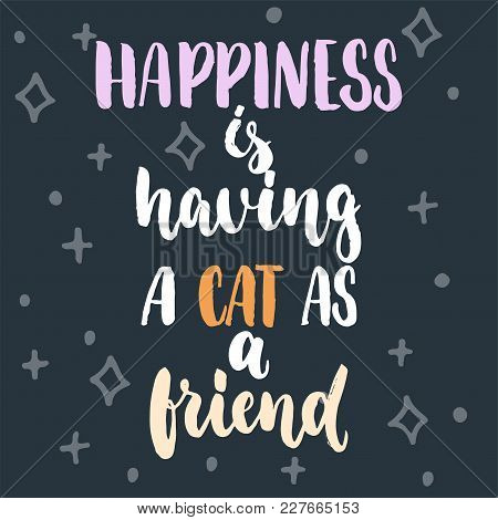 Happiness Is Having A Cat As A Friend - Hand Drawn Lettering Phrase For Animal Lovers On The Dark Bl