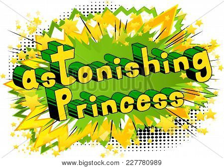Astonishing Princess - Comic Book Style Phrase On Abstract Background.