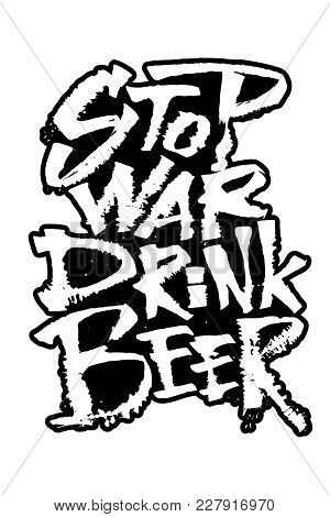 Stop War Drink Beer. Modern Calligraphy Hand Lettering For Silk Screen Printing