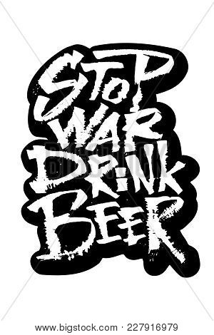 Stop War Drink Beer. Sticker. Modern Calligraphy Hand Lettering For Silk Screen Printing