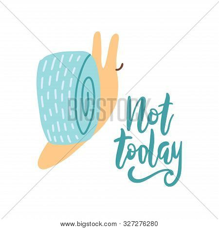 Cute Cartoon Creeping Snail With Hand Drawn Lettering Quote- Not Today.