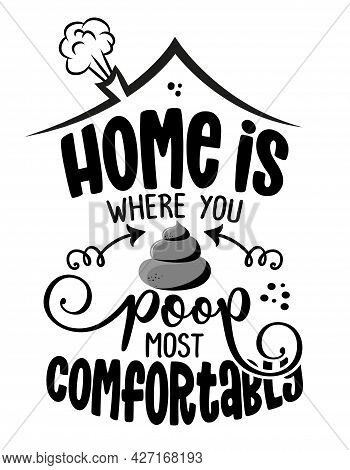 Home Is Where You Poop Most Comfortably - Cute Poop Quote, Funny Morning Motivation. Vector Cartoon