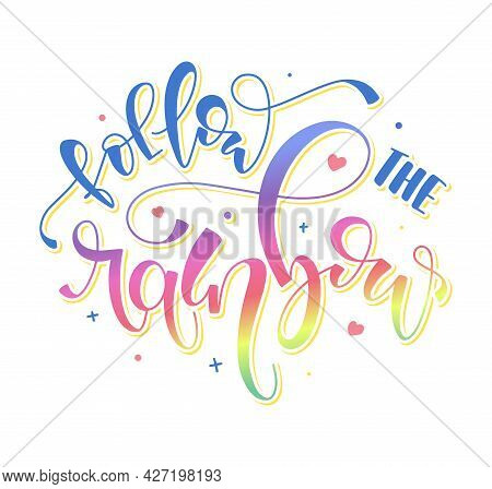 Follow The Rainbow - Multicolored Calligraphy, Vector Illustration With Inspirational Quote. Colored