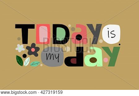 Today Is My Day Affirmation Quote In Vector Text. Colourful Artistic Typeface For Banners Blogs Adve