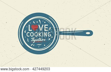 Love Cooking Together. Vintage Kitchen Poster. Cooking Poster With Cooking Pan And Grunge Texture. T